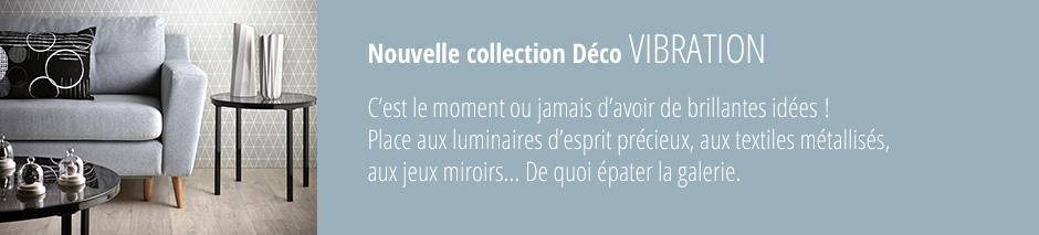 Nouvelle collection Déco VIBRATION c'est le moment ou jamais d'avoir de brillantes idées! Place aux luminaires d'esprit précieux, aux textiles métallisés, aux jeux miroirs... De quoi épater la galerie.